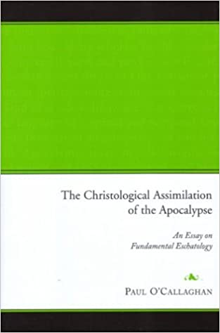 The Christological Assimilation Of The Apocalypse An Essay On  The Christological Assimilation Of The Apocalypse An Essay On Fundamental  Eschatology Paul Ocallaghan  Amazoncom Books