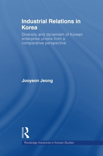 Industrial Relations in Korea: Diversity and Dynamism of Korean Enterprise Unions from a Comparative Perspective (Routle