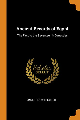 Ancient Records of Egypt: The First to the Seventeenth Dynasties (James Henry Breasted A History Of Egypt)