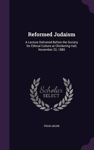 Reformed Judaism: A Lecture Delivered Before the Society for Ethical Culture at Chickering Hall, November 22, 1885 ebook