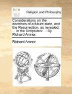 Read Online Considerations on the doctrines of a future state, and the Resurrection, as revealed, ... in the Scriptures: ... By Richard Amner. PDF