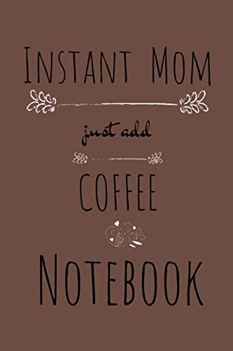 Instant Mom, Just Add Coffee Notebook: Blank Cookbook To Write In Her Favorite Latte, Cappucino, Espresso, Frappuccino, Chai, Tea Recipes & ... 120 Pages Lined Food Journal With Spaces by Ginger Wood
