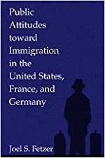 Public Attitudes toward Immigration in the United States, France, and Germany by Joel S. Fetzer (2000-09-04)