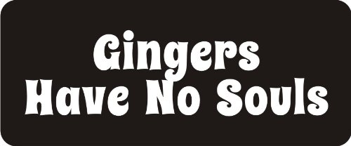 3 - Gingers Have No Souls 1 1/4