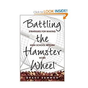 Battling the Hamster Wheel(TM): Strategies for Making High School Reform Work Grace M. Sammon
