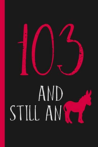 103rd Birthday Journal: Lined Journal / Notebook -  Funny 103 yr Old Gag Gift, Fun And Practical Alternative to a Card - 103rd Birthday Gifts For Men or Women - Still An Ass / Donkey