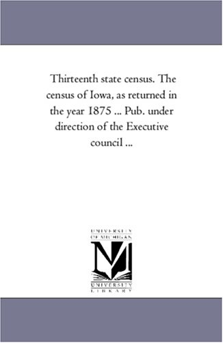 Download Thirteenth state census. The census of Iowa, as returned in the year 1875 ... Pub. under direction of the Executive council ... PDF
