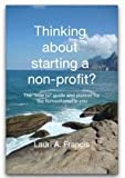 Thinking about Starting a Non-Profit? : The How to Guide and Planner for the Humanitarian in You, Lauri A Francis, 0988349302