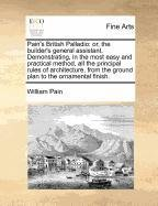 Pain's British Palladio: or, the builder's general assistant. Demonstrating, in the most easy and practical method, all the principal rules of ... the ground plan to the ornamental ()