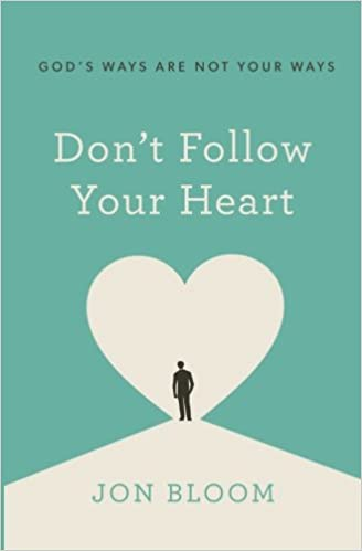 Dont Follow Your Heart Gods Ways Are Not Your Ways Jon Bloom