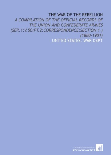 The War of the Rebellion: A Compilation of the Official Records of the Union and Confederate Armies (Ser.1:V.50:Pt.2:Correspondence:Section 1 ) (1880-1901)