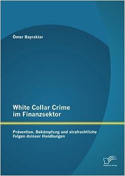 White Collar Crime im Finanzsektor: Prävention, Bekämpfung und strafrechtliche Folgen doloser Handlungen