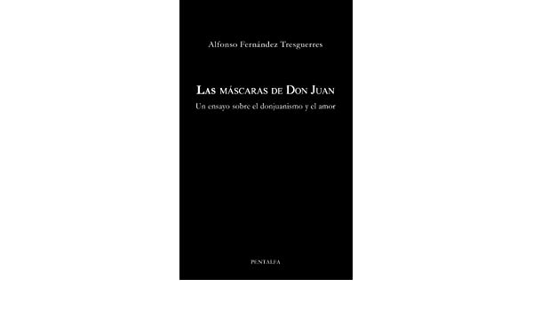 Las máscaras de Don Juan: Un ensayo sobre el donjuanismo y el amor (Spanish Edition) - Kindle edition by Alfonso Fernández Tresguerres.