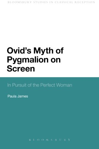Ovid's Myth of Pygmalion on Screen: In Pursuit of the Perfect Woman (Bloomsbury Studies in Classical Reception) (Screen Reception)