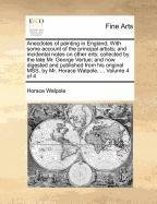 Anecdotes of painting in England; With some account of the principal artists; and incidental notes on other arts; collected by the late Mr. George ... by Mr. Horace Walpole. ...  Volume 4 of 4 PDF