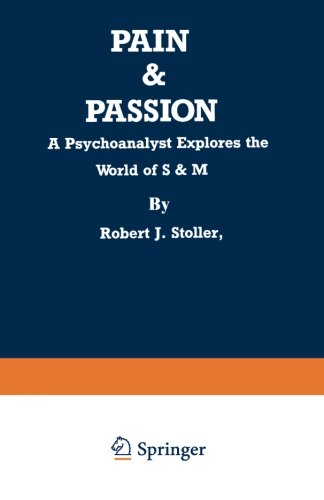 Pain And Passion: A Psychoanalyst Explores the World of S & M by R J Stoller