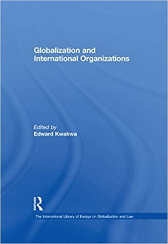 Globalization And International Organizations The International  Globalization And International Organizations The International Library Of  Essays On Globalization And Law St Edition Kindle Edition