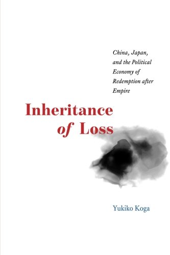 Inheritance of Loss: China, Japan, and the Political Economy of Redemption after Empire (Studies of the Weatherhead East Asian Institute)
