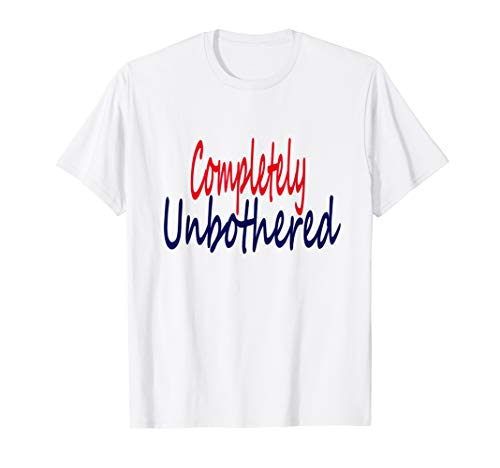 (Funny, Sarcastic Completely Unbothered Tshirt)