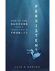 PERSISTENT: HOW TO FIND SUCCESS AFTER A TRAGIC EVENT IN YOUR LIFE