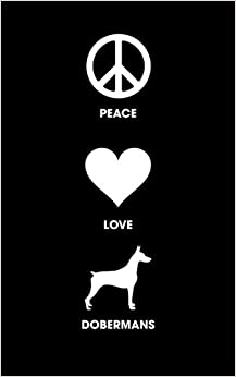 Peace Love Dobermans: 120 Page, 5x8, Lined Journal Notebook For Doberman Lovers