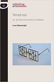 Book Timed out: Art and the transnational Caribbean (Rethinking Arts Histories MUP) by Leon Wainwright (2011-11-30)