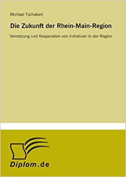 Die Zukunft der Rhein-Main-Region: Vernetzung und Kooperation von Initiativen in der Region (German Edition) [2006] (Author) Michael Tschakert