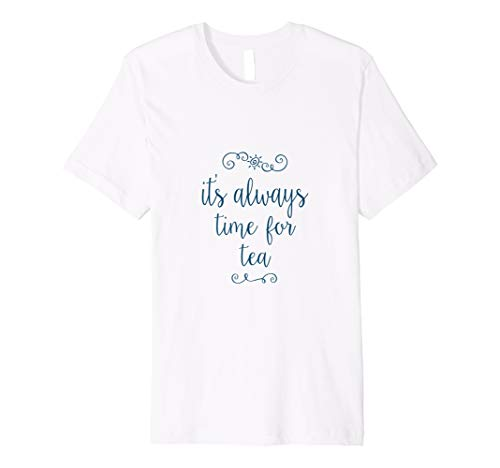 It's Always Time for Tea - Tea lovers Tee shirt