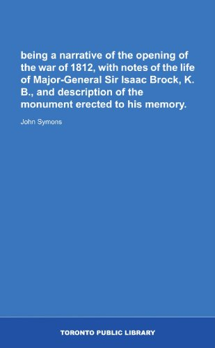 being a narrative of the opening of the war of 1812, with notes of the life of Major-General Sir Isaac Brock, K. B., and description of the monument erected to his memory.