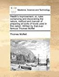 Health's improvement: or, rules comprizing and discovering the nature, method and manner of preparing all sorts of foods used in this nation. Written by that ever famous Thomas Moffet, Thomas Moffett, 1170811787