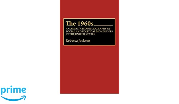 The 1960s An Annotated Bibliography Of Social And Political Movements In United States Bibliographies Indexes American History Rebecca J