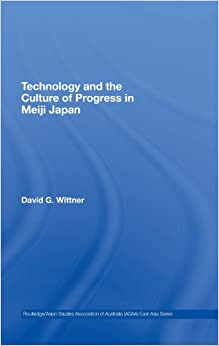 Technology and the Culture of Progress in Meiji Japan (Routledge/Asian Studies Association of Australia (ASAA) East Asian Series)