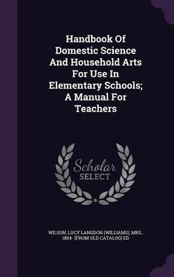 Read Online Handbook of Domestic Science and Household Arts for Use in Elementary Schools; A Manual for Teachers(Hardback) - 2015 Edition pdf epub