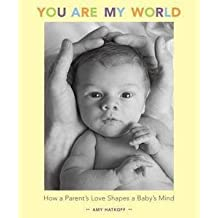 Amy Hatkoff: You Are My World : How a Parent's Love Shapes a Baby's Mind (Hardcover); 2007 Edition