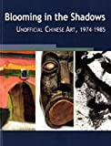 Blooming in the Shadows : Unofficial Chinese Art, 1974-1985, Shen, Kuiyi and Andrews, Julia, 0977405478