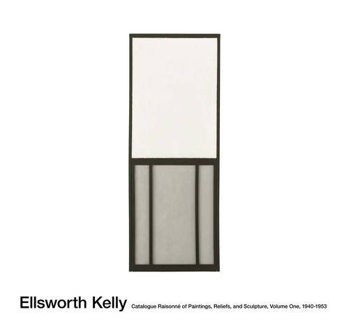 Ellsworth Kelly: Catalogue Raisonné of Paintings, Reliefs, and Sculpture: Vol. 1, 1940-1953 (Vol. 1)