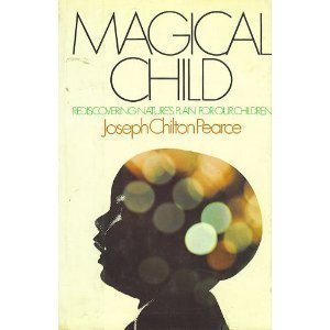 Magical Child: Rediscovering Nature's Plan for Our Children, Pearce, Joseph Chilton