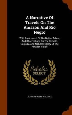 Download A Narrative of Travels on the Amazon and Rio Negro : With an Account of the Native Tribes, and Observations on the Climate, Geology, and Natural History of the Amazon Valley(Hardback) - 2015 Edition PDF