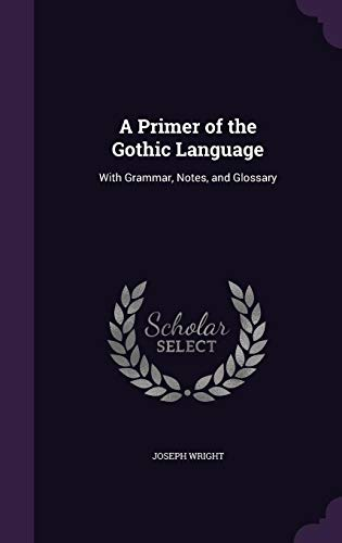 A Primer of the Gothic Language: With Grammar, Notes, and Glossary por Joseph Wright
