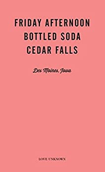 Friday Afternoon, Bottled Soda, Cedar Falls: Love Unknown - Des Moines, Iowa by [Waller, Angie]