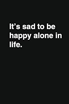 it s sad to be happy alone in life positive quote notebook