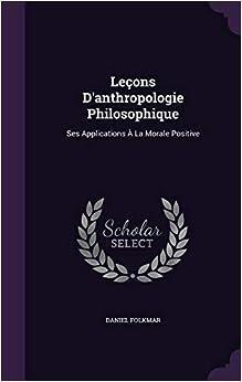 leçons d'anthropologie philosophique, ses applications à la morale positive -