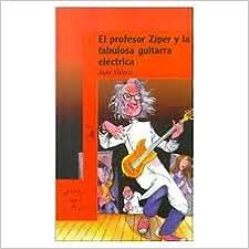 El Profesor Ziper Y LA Fabulosa Guitarra Electrica: Amazon.es: Juan Villoro: Libros