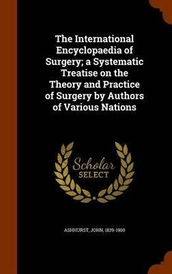 The International Encyclopaedia of Surgery; A Systematic Treatise on the Theory and Practice of Surgery by Authors of Various Nations(Hardback) - 2015 Edition ebook