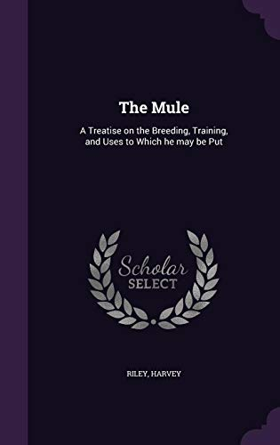 The Mule: A Treatise on the Breeding, Training, and Uses to Which he may be Put