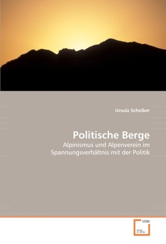 Politische Berge: Alpinismus und Alpenverein im Spannungsverhältnis mit der Politik (German Edition)