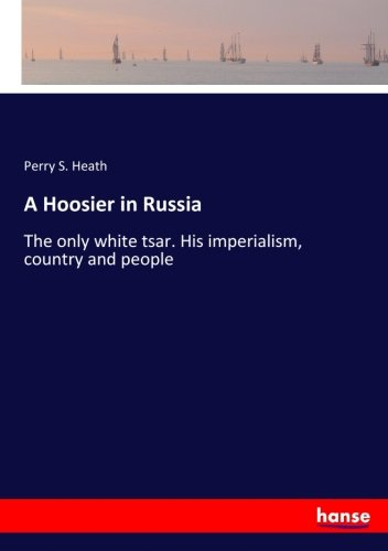Download A Hoosier in Russia: The only white tsar. His imperialism, country and people pdf epub