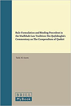 Book Rule-Formulation and Binding Precedent in the Madhhab-Law Tradition (Islamicate Intellectual History)