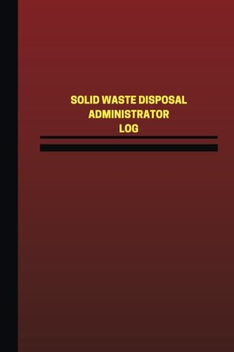 Disposal Waste Solid (Solid Waste Disposal Administrator Log (Logbook, Journal - 124 pages, 6 x 9 inch: Solid Waste Disposal Administrator Logbook (Red Cover, Medium) (Unique Logbook/Record Books))