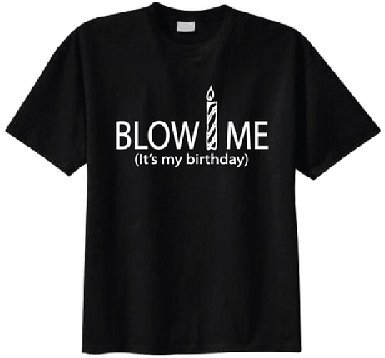 Amazon Com Blow Me It S My Birthday T Shirt Xx Large Black Clothing